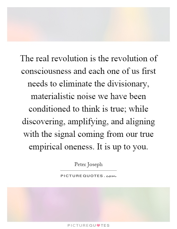 The real revolution is the revolution of consciousness and each one of us first needs to eliminate the divisionary, materialistic noise we have been conditioned to think is true; while discovering, amplifying, and aligning with the signal coming from our true empirical oneness. It is up to you Picture Quote #1
