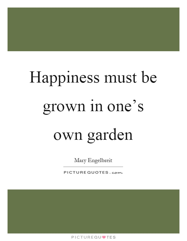Happiness must be grown in one's own garden Picture Quote #1