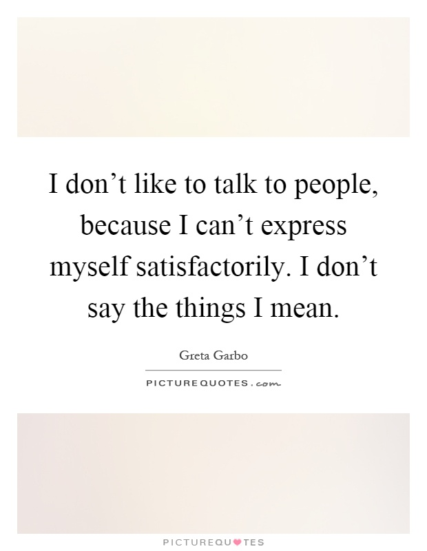 I don't like to talk to people, because I can't express myself satisfactorily. I don't say the things I mean Picture Quote #1