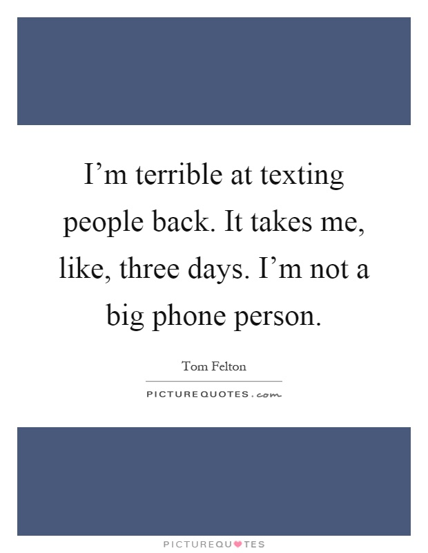I'm terrible at texting people back. It takes me, like, three days. I'm not a big phone person Picture Quote #1