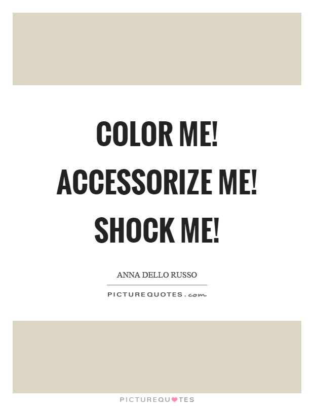 Color me! Accessorize me! Shock me! | Picture Quotes