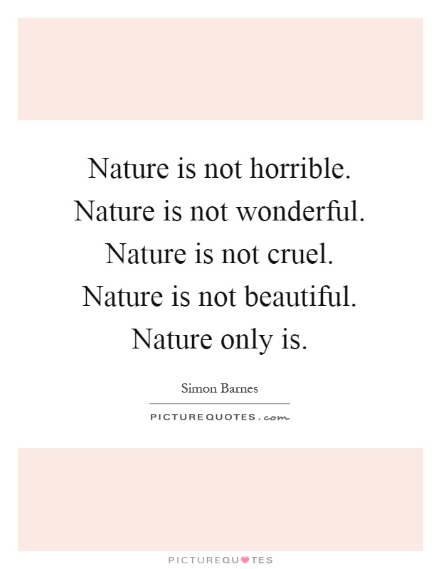 Nature is not horrible. Nature is not wonderful. Nature is not cruel. Nature is not beautiful. Nature only is Picture Quote #1