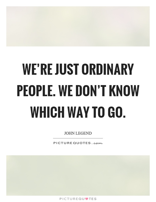 We're just ordinary people. We don't know which way to go Picture Quote #1