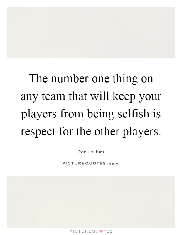 The number one thing on any team that will keep your players from being selfish is respect for the other players Picture Quote #1