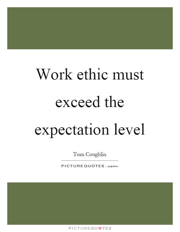 Work ethic must exceed the expectation level Picture Quote #1