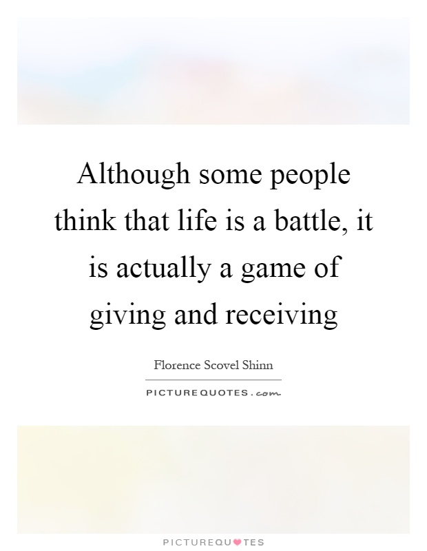 Although some people think that life is a battle, it is actually a game of giving and receiving Picture Quote #1