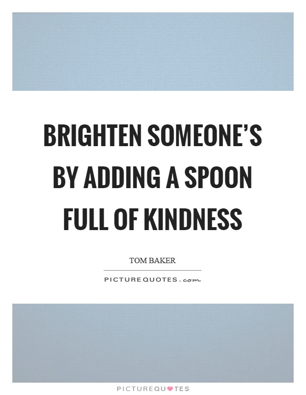 Brighten someone's by adding a spoon full of kindness Picture Quote #1