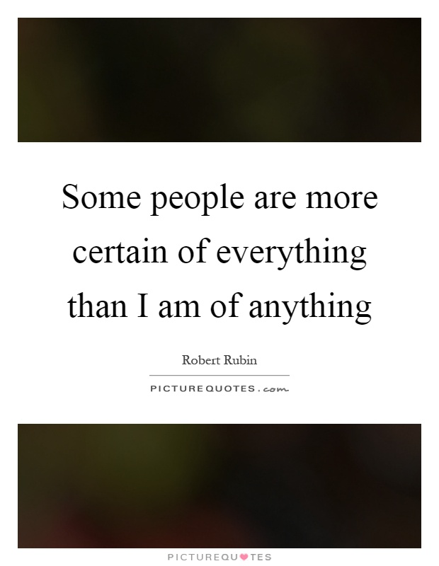 Some people are more certain of everything than I am of anything Picture Quote #1
