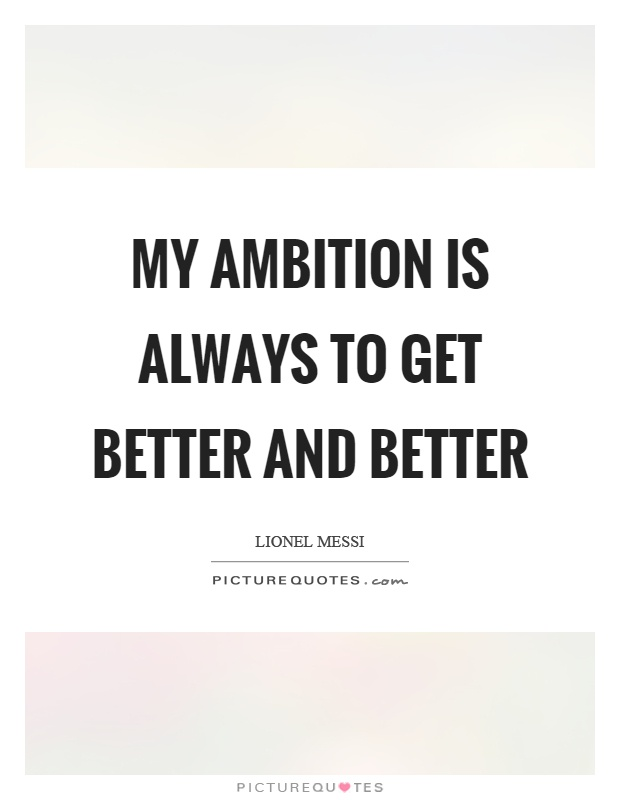 My Ambition Is Always To Get Better And Better Picture Quote #1