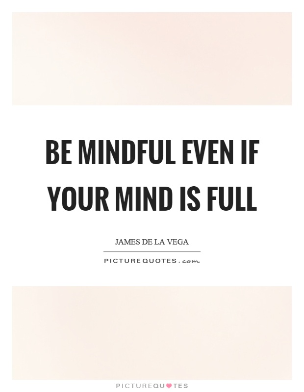 Be mindful even if your mind is full Picture Quote #1