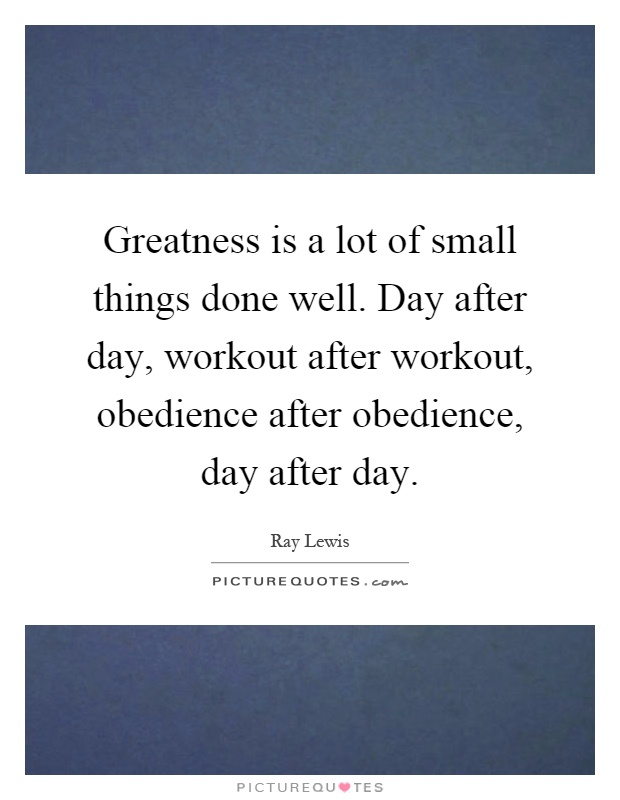 Greatness is a lot of small things done well. Day after day, workout after workout, obedience after obedience, day after day Picture Quote #1