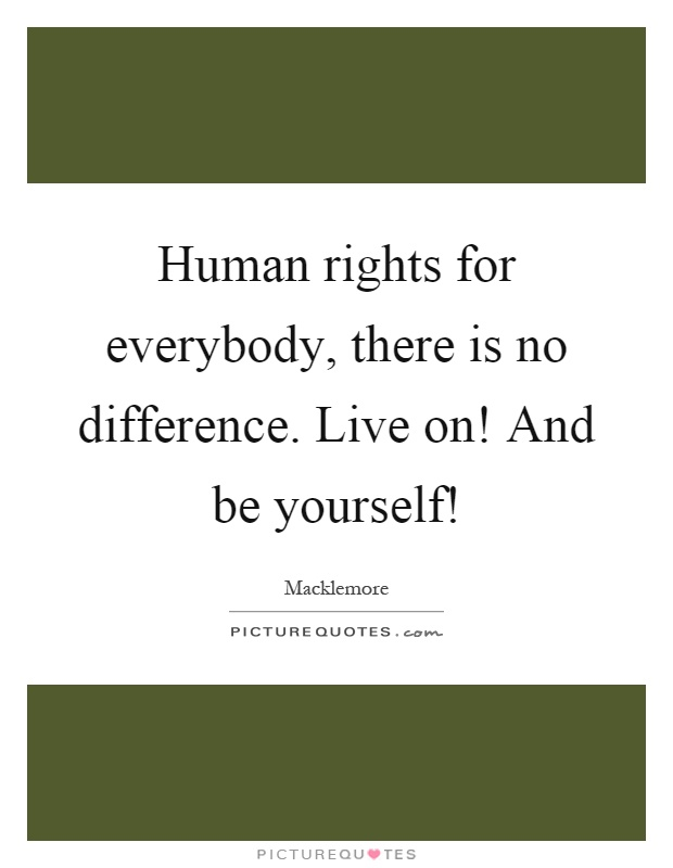 Human rights for everybody, there is no difference. Live on! And be yourself! Picture Quote #1