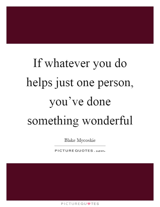 If whatever you do helps just one person, you've done something wonderful Picture Quote #1