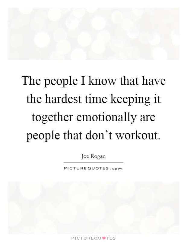 The people I know that have the hardest time keeping it together emotionally are people that don't workout Picture Quote #1