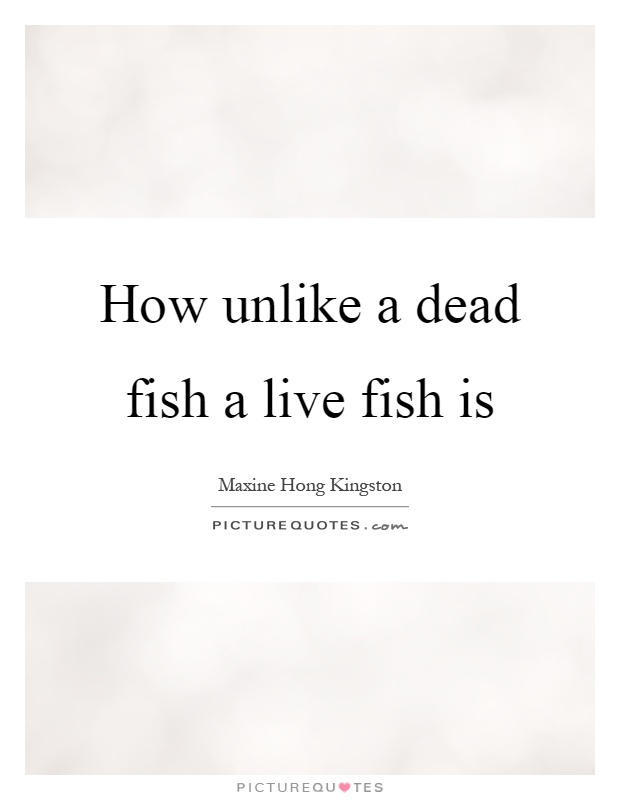 How unlike a dead fish a live fish is Picture Quote #1