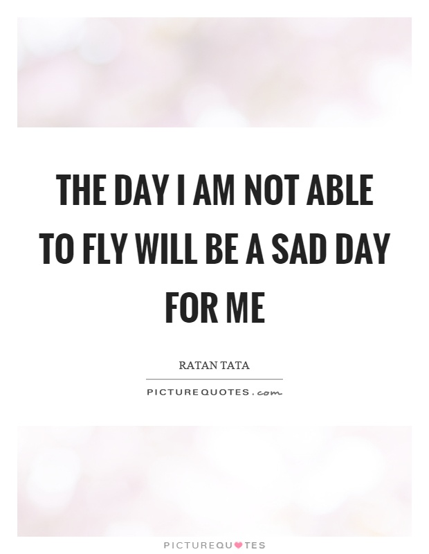 The day I am not able to fly will be a sad day for me Picture Quote #1
