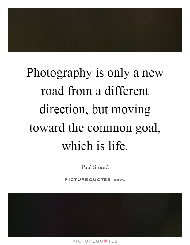 Photography is only a new road from a different direction, but moving toward the common goal, which is life Picture Quote #1