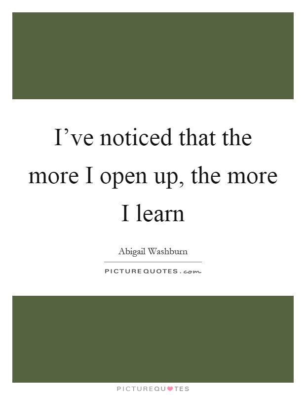 I've noticed that the more I open up, the more I learn Picture Quote #1