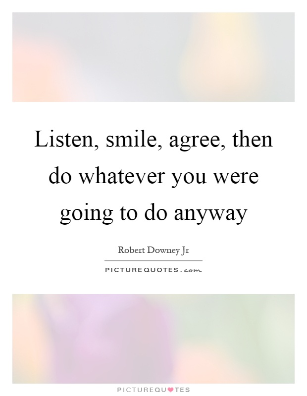 Listen Smile Agree Then Do Whatever You Were Going To Do