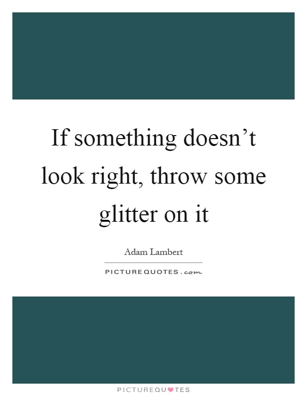 If something doesn't look right, throw some glitter on it Picture Quote #1