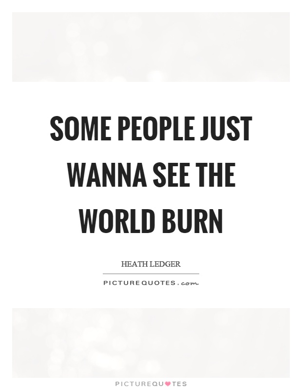 Some people just wanna see the world burn Picture Quote #1