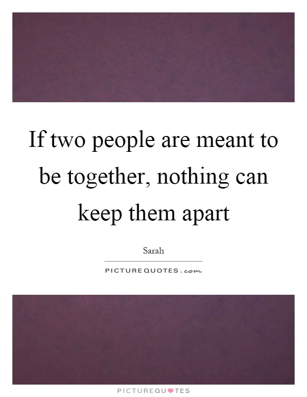 If two people are meant to be together, nothing can keep them apart Picture Quote #1