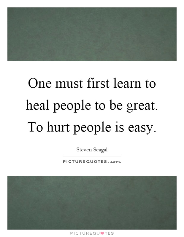 One must first learn to heal people to be great. To hurt people is easy Picture Quote #1