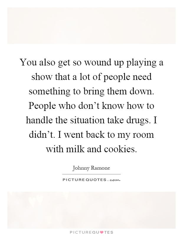 You also get so wound up playing a show that a lot of people need something to bring them down. People who don't know how to handle the situation take drugs. I didn't. I went back to my room with milk and cookies Picture Quote #1