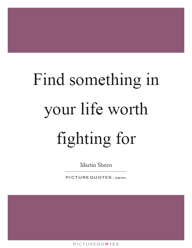 Find something in your life worth fighting for Picture Quote #1