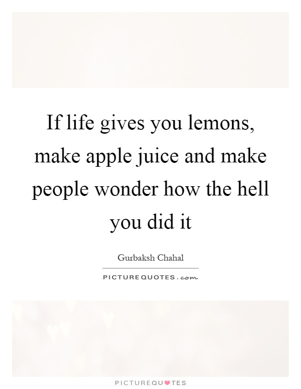 If life gives you lemons, make apple juice and make people wonder how the hell you did it Picture Quote #1