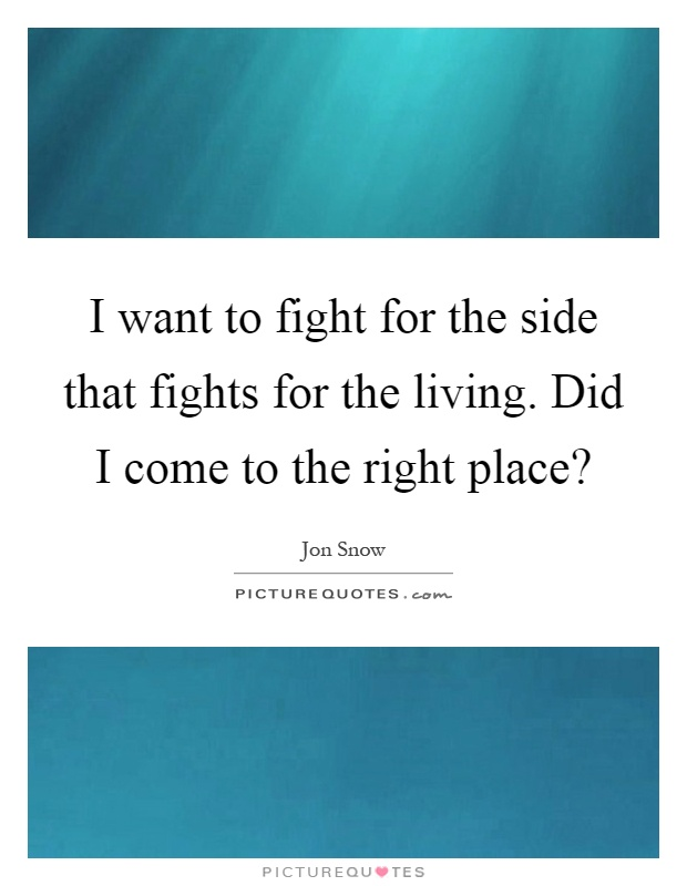 I want to fight for the side that fights for the living. Did I come to the right place? Picture Quote #1