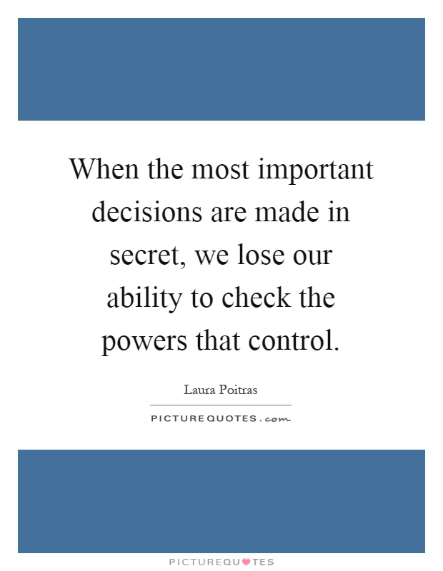When the most important decisions are made in secret, we lose our ability to check the powers that control Picture Quote #1