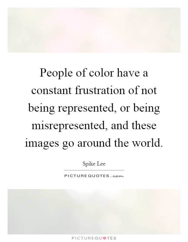 People of color have a constant frustration of not being represented, or being misrepresented, and these images go around the world Picture Quote #1