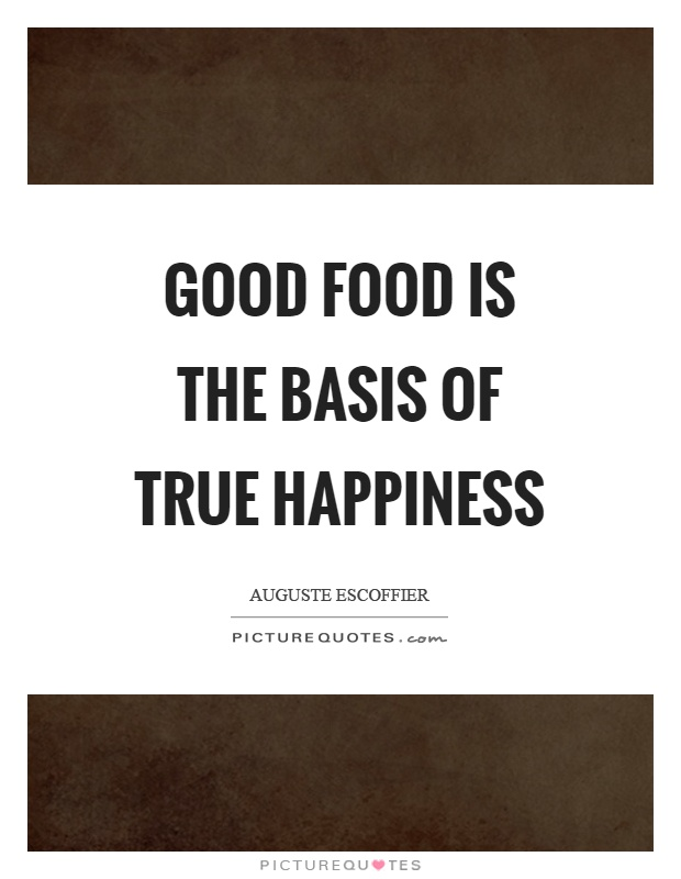 Good food is the basis of true happiness Picture Quote #1