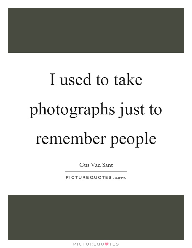 I used to take photographs just to remember people Picture Quote #1