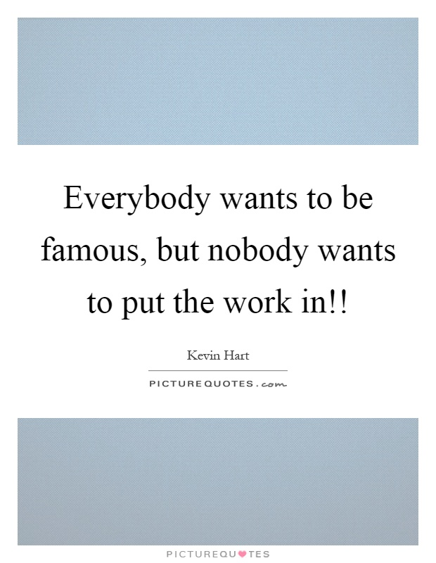 Everybody wants to be famous, but nobody wants to put the work in!! Picture Quote #1