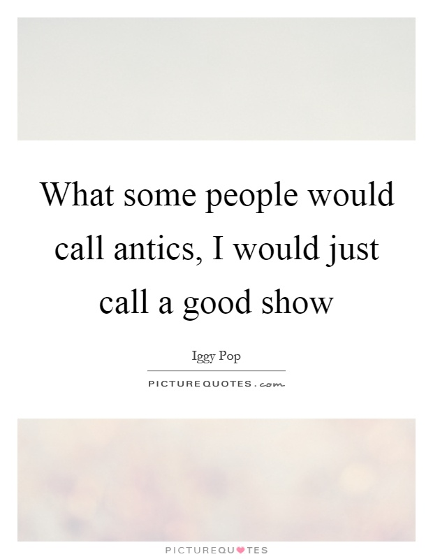 What some people would call antics, I would just call a good show Picture Quote #1