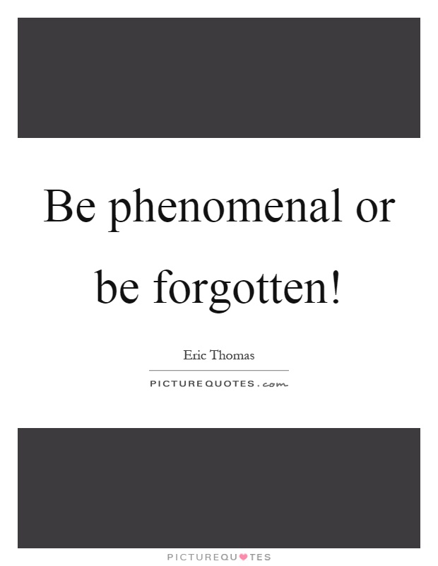 Be phenomenal or be forgotten! Picture Quote #1