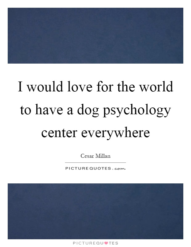 I would love for the world to have a dog psychology center everywhere Picture Quote #1