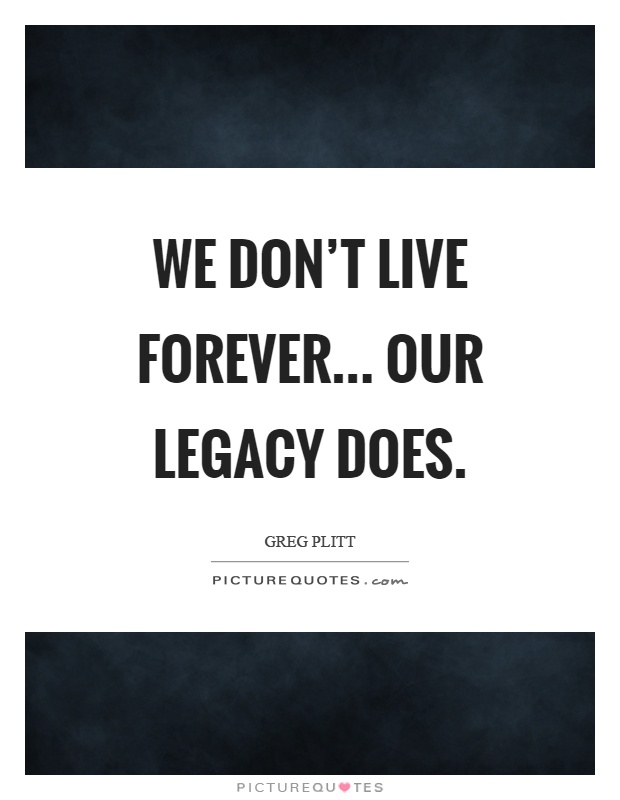 We don't live forever... Our legacy does Picture Quote #1