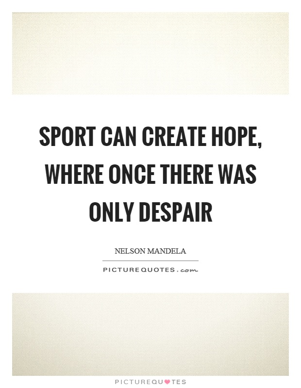 Sport can create hope, where once there was only despair Picture Quote #1