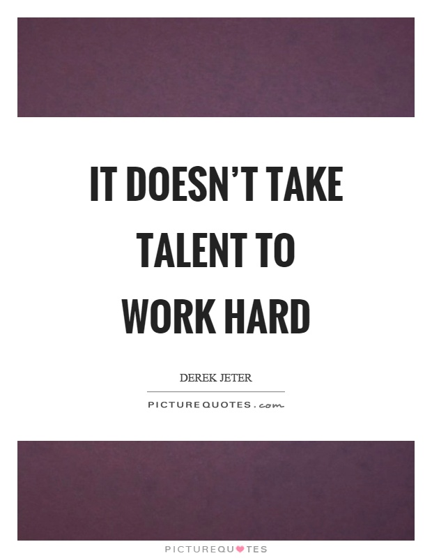 It doesn't take talent to work hard Picture Quote #1