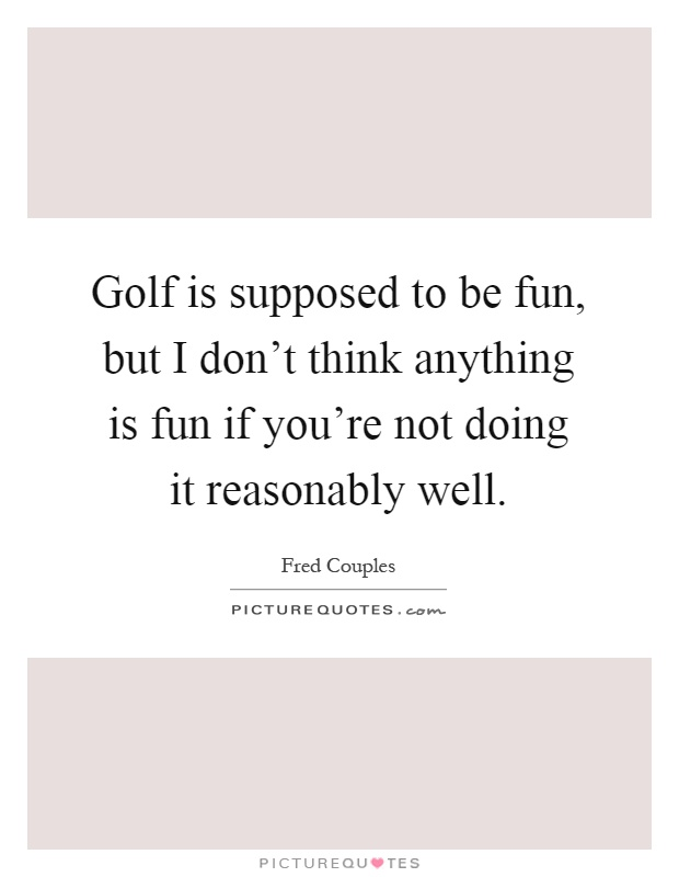 Golf is supposed to be fun, but I don't think anything is fun if you're not doing it reasonably well Picture Quote #1