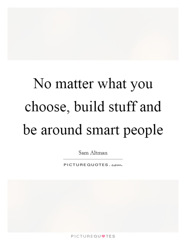 No matter what you choose, build stuff and be around smart people Picture Quote #1