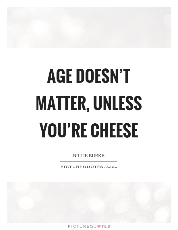 Age doesn't matter, unless you're cheese Picture Quote #1