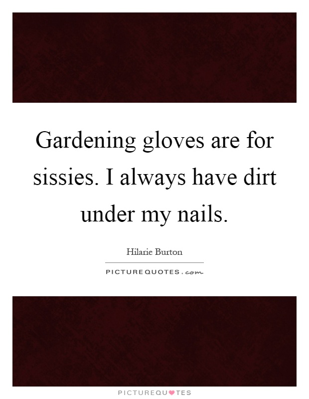 Gardening gloves are for sissies. I always have dirt under my nails Picture Quote #1
