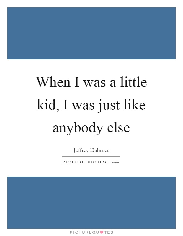 When I was a little kid, I was just like anybody else Picture Quote #1