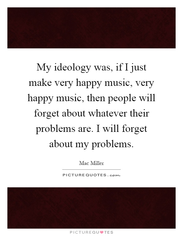 My ideology was, if I just make very happy music, very happy music, then people will forget about whatever their problems are. I will forget about my problems Picture Quote #1