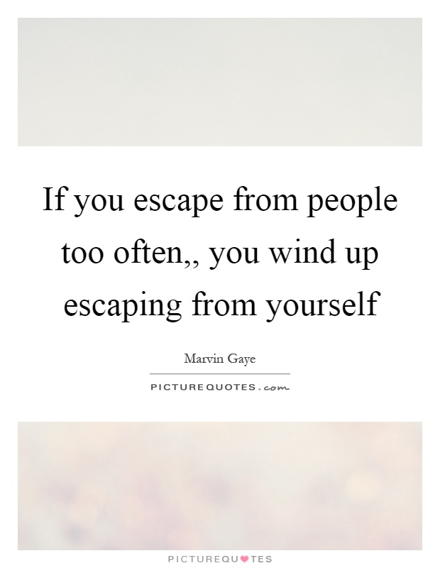 If you escape from people too often,, you wind up escaping from yourself Picture Quote #1