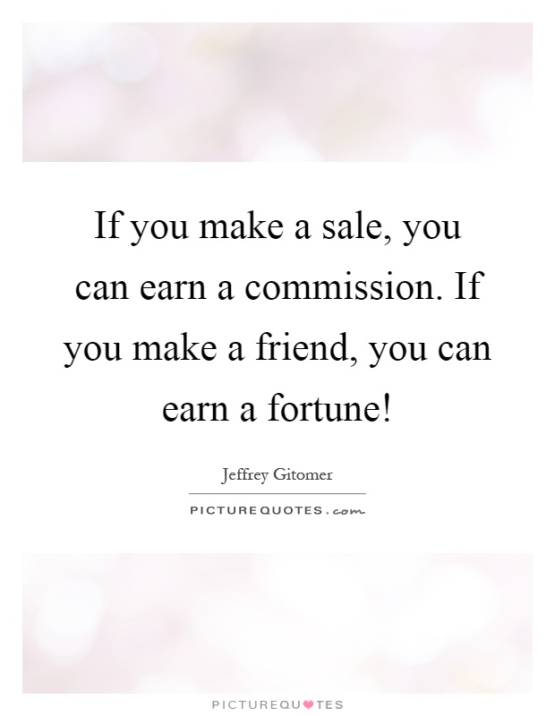 If you make a sale, you can earn a commission. If you make a friend, you can earn a fortune! Picture Quote #1